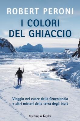 <h3>Francesco Casolo, Robert Peroni<br><i>I COLORI DEL GHIACCIO. Viaggio nel cuore della Groenlandia e altri misteri della terra degli inuit</i><br>Sperling&#038;Kupfer</h3>