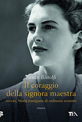 <h3>Renzo Bistolfi<br><i>IL CORAGGIO DELLA SIGNORA MAESTRA.<br> Ovvero, Storia partigiana di ordinario eroismo</i><br>Tea</h3>