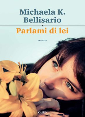 <h3>Michaela K. Bellisario<br><i>Parlami di lei</i><br>Cairo Editore</h3>